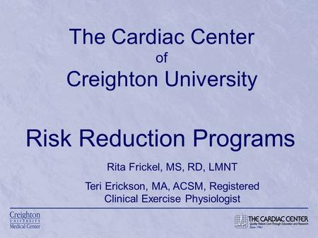 The Cardiac Center of Creighton University Risk Reduction Programs Rita Frickel, MS, RD, LMNT Teri Erickson, MA, ACSM, Registered Clinical Exercise Physiologist.