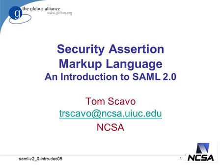 Saml-v2_0-intro-dec051 Security Assertion Markup Language An Introduction to SAML 2.0 Tom Scavo  NCSA.