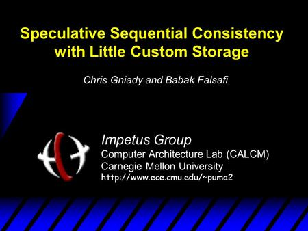 Speculative Sequential Consistency with Little Custom Storage Impetus Group Computer Architecture Lab (CALCM) Carnegie Mellon University