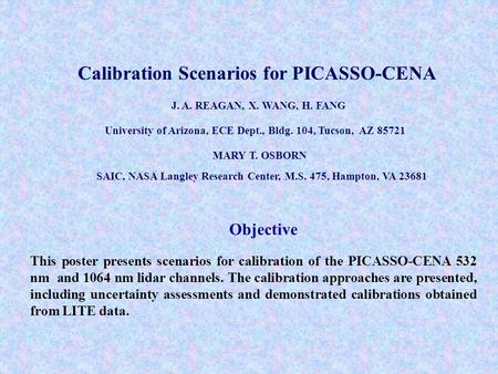 Calibration Scenarios for PICASSO-CENA J. A. REAGAN, X. WANG, H. FANG University of Arizona, ECE Dept., Bldg. 104, Tucson, AZ 85721 MARY T. OSBORN SAIC,