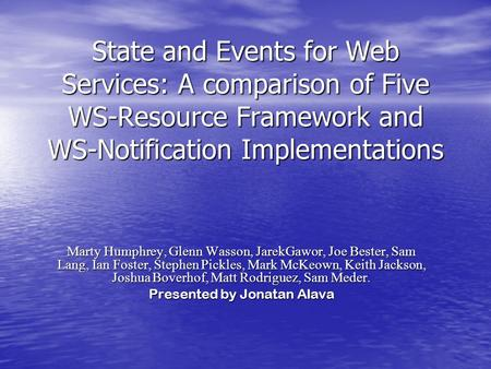 State and Events for Web Services: A comparison of Five WS-Resource Framework and WS-Notification Implementations Marty Humphrey, Glenn Wasson, JarekGawor,