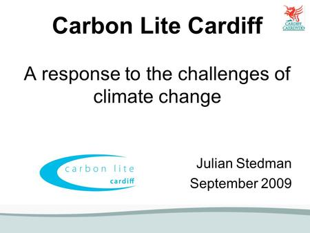 Carbon Lite Cardiff A response to the challenges of climate change Julian Stedman September 2009.