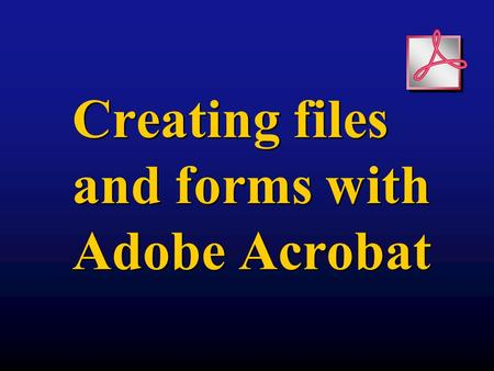 Creating files and forms with Adobe Acrobat. Components of Acrobat Acrobat Reader Free download Can only read files and fill in forms Exists as browser.