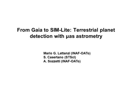 From Gaia to SIM-Lite: Terrestrial planet detection with μas astrometry Mario G. Lattanzi (INAF-OATo) S. Casertano (STScI) A. Sozzetti (INAF-OATo)