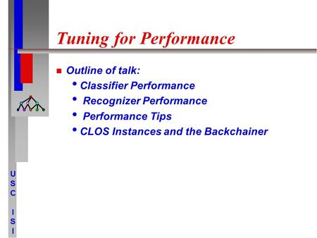 USCISIUSCISI Tuning for Performance Outline of talk: Classifier Performance Recognizer Performance Performance Tips CLOS Instances and the Backchainer.