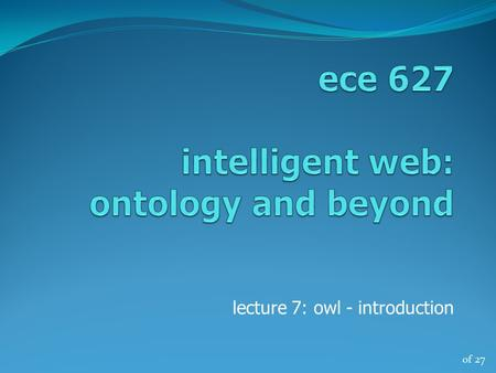 Of 27 lecture 7: owl - introduction. of 27 ece 627, winter '132 OWL a glimpse OWL – Web Ontology Language describes classes, properties and relations.