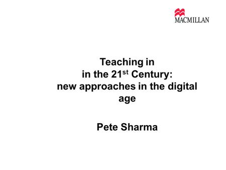 Teaching in in the 21 st Century: new approaches in the digital age Pete Sharma alumni Sao Paolo July 2011.