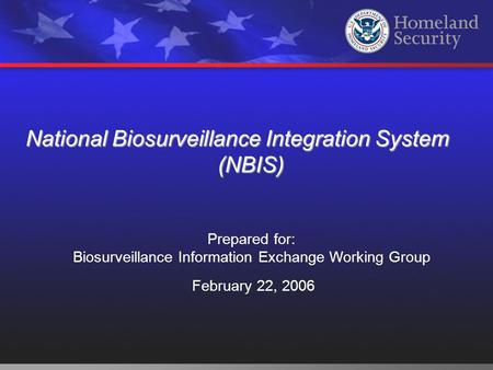 National Biosurveillance Integration System (NBIS) Prepared for: Biosurveillance Information Exchange Working Group February 22, 2006.