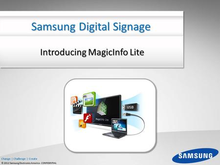 Change | Challenge | Create © 2012 Samsung Electronics America - CONFIDENTIAL Introducing MagicInfo Lite Samsung Digital Signage.