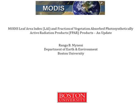 MODIS Leaf Area Index (LAI) and Fraction of Vegetation Absorbed Photosynthetically Active Radiation Products (FPAR) Products – An Update Ranga B. Myneni.