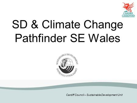Cardiff Council – Sustainable Development Unit SD & Climate Change Pathfinder SE Wales.