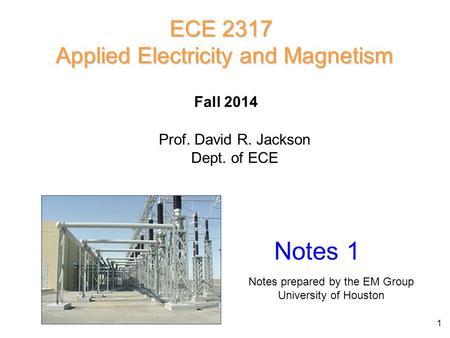 ECE 2317 Applied Electricity and Magnetism Prof. David R. Jackson Dept. of ECE Fall 2014 Notes 1 Notes prepared by the EM Group University of Houston 1.