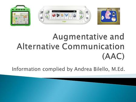 Information complied by Andrea Bilello, M.Ed..  AAC includes equipment and services that enhance face-to-face communication and telecommunication. Writing.