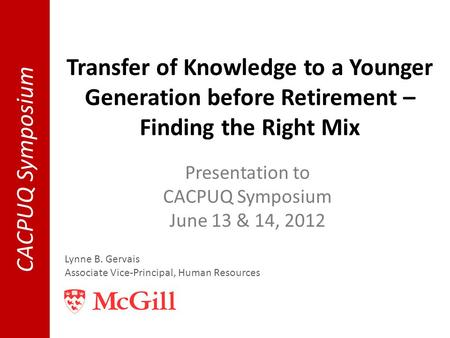 Transfer of Knowledge to a Younger Generation before Retirement – Finding the Right Mix Presentation to CACPUQ Symposium June 13 & 14, 2012 Lynne B. Gervais.