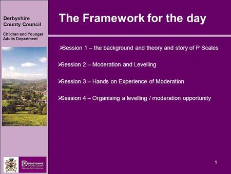 Derbyshire County Council Children and Younger Adults Department 1 The Framework for the day  Session 1 – the background and theory and story of P Scales.