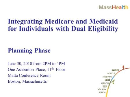 Planning Phase June 30, 2010 from 2PM to 4PM One Ashburton Place, 11 th Floor Matta Conference Room Boston, Massachusetts Integrating Medicare and Medicaid.