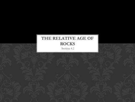Section 4.2  The relative age of a rock is its age compared to the ages of other rocks.  Ex. Mrs. Herrscher is older than her sister and brother. 