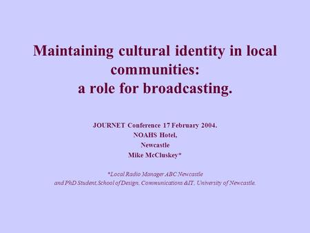 Maintaining cultural identity in local communities: a role for broadcasting. JOURNET Conference 17 February 2004. NOAHS Hotel, Newcastle Mike McCluskey*