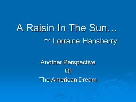A Raisin In The Sun… ~ Lorraine Hansberry Another Perspective Of The American Dream.