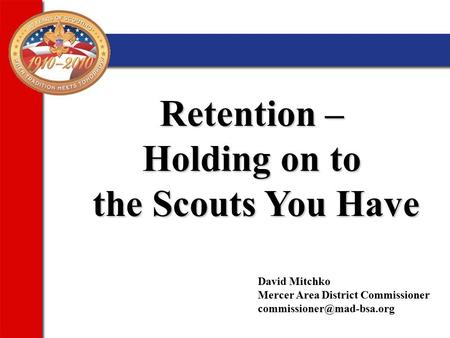 Retention – Holding on to the Scouts You Have David Mitchko Mercer Area District Commissioner