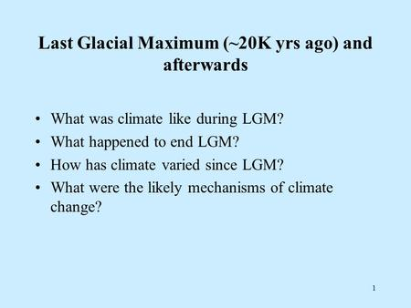 1 Last Glacial Maximum (~20K yrs ago) and afterwards What was climate like during LGM? What happened to end LGM? How has climate varied since LGM? What.