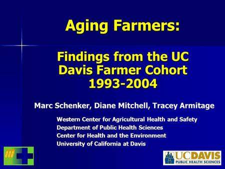 Aging Farmers: Findings from the UC Davis Farmer Cohort 1993-2004 Marc Schenker, Diane Mitchell, Tracey Armitage Western Center for Agricultural Health.