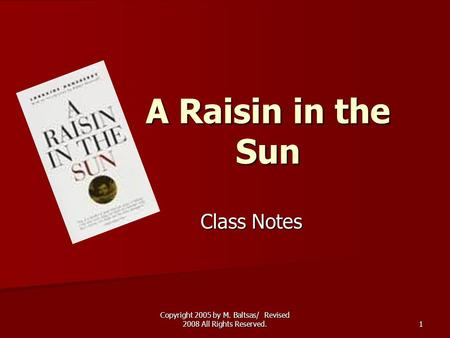 Copyright 2005 by M. Baltsas/ Revised 2008 All Rights Reserved. 1 A Raisin in the Sun Class Notes.