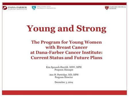 Young and Strong The Program for Young Women with Breast Cancer at Dana-Farber Cancer Institute: Current Status and Future Plans Kim Sprunck-Harrild, MSW,