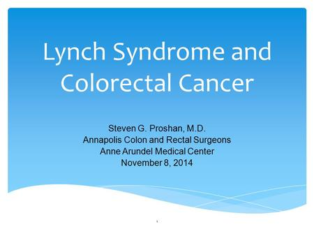 Lynch Syndrome and Colorectal Cancer Steven G. Proshan, M.D. Annapolis Colon and Rectal Surgeons Anne Arundel Medical Center November 8, 2014 1.