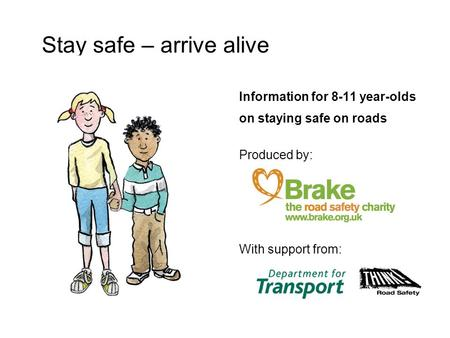 Information for 8-11 year-olds on staying safe on roads Produced by: With support from: Stay safe – arrive alive.