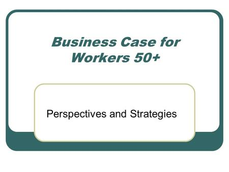 Business Case for Workers 50+ Perspectives and Strategies.