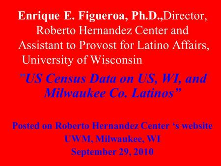 "Enrique E. Figueroa, Ph.D.,Director, Roberto Hernandez Center and Assistant to Provost for Latino Affairs, University of Wisconsin, Milwaukee ""US Census."
