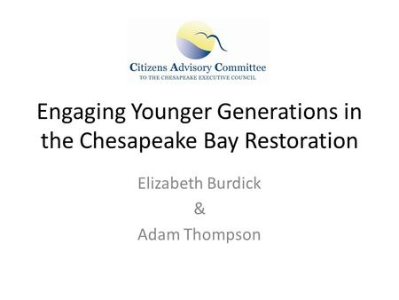 Engaging Younger Generations in the Chesapeake Bay Restoration Elizabeth Burdick & Adam Thompson.