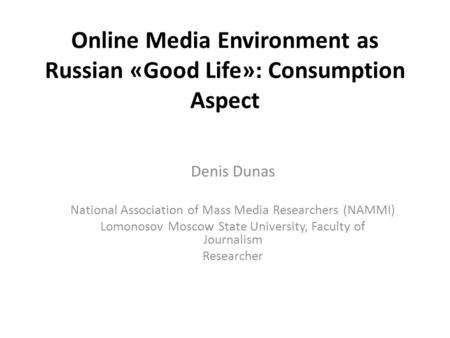 Online Media Environment as Russian «Good Life»: Consumption Aspect Denis Dunas National Association of Mass Media Researchers (NAMMI) Lomonosov Moscow.