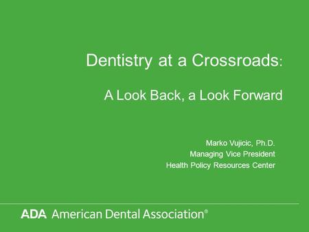 Dentistry at a Crossroads : A Look Back, a Look Forward Marko Vujicic, Ph.D. Managing Vice President Health Policy Resources Center.