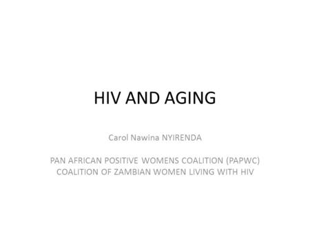 HIV AND AGING Carol Nawina NYIRENDA PAN AFRICAN POSITIVE WOMENS COALITION (PAPWC) COALITION OF ZAMBIAN WOMEN LIVING WITH HIV.