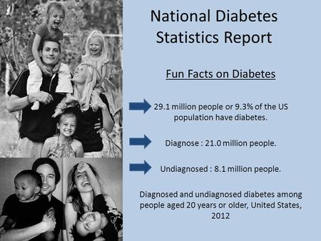 National Diabetes Statistics Report Fun Facts on Diabetes 29.1 million people or 9.3% of the US population have diabetes. Diagnose : 21.0 million people.