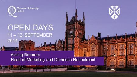 Aisling Bremner Head of Marketing and Domestic Recruitment OPEN DAYS 11 – 13 SEPTEMBER 2014.