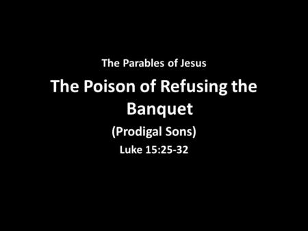 The Parables of Jesus The Poison of Refusing the Banquet (Prodigal Sons) Luke 15:25-32.