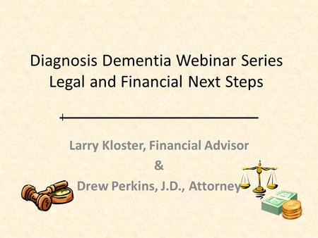 Diagnosis Dementia Webinar Series Legal and Financial Next Steps Larry Kloster, Financial Advisor & Drew Perkins, J.D., Attorney.