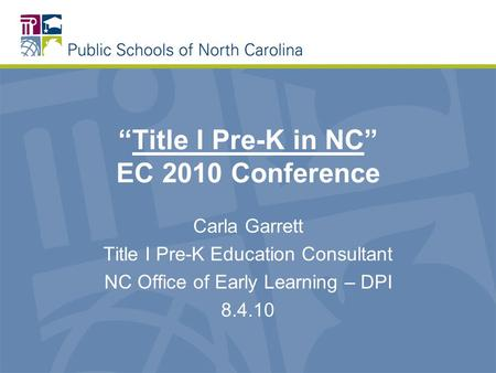 """Title I Pre-K in NC"" EC 2010 Conference Carla Garrett Title I Pre-K Education Consultant NC Office of Early Learning – DPI 8.4.10."