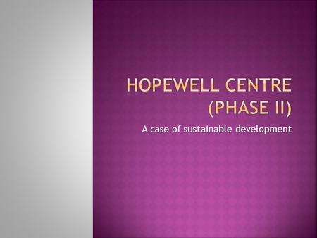 A case of sustainable development.  Hopewell centre II is located in zone of transition in Wan Chai  Adjacent to CBD  A mixed commercial-residential.