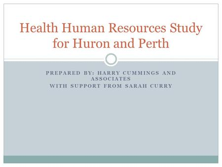 PREPARED BY: HARRY CUMMINGS AND ASSOCIATES WITH SUPPORT FROM SARAH CURRY Health Human Resources Study for Huron and Perth.
