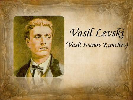 Vasil Levski (Vasil Ivanov Kunchev). Vasi Levski is the most honored Bulgarian revolutionary and a national hero.