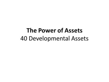 The Power of Assets 40 Developmental Assets. 40 Developmental Assets Represent everyday wisdom about positive experiences and characteristics for young.