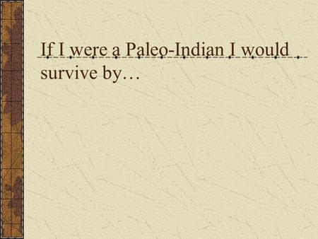 If I were a Paleo-Indian I would survive by…. Archaic Indians.
