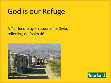God is our Refuge A Tearfund prayer resource for Syria, reflecting on Psalm 46 Photo: Tearfund partner Medair.