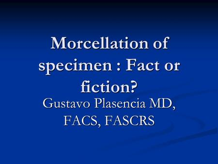 Morcellation of specimen : Fact or fiction? Gustavo Plasencia MD, FACS, FASCRS.