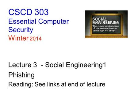 CSCD 303 Essential Computer Security Winter 2014 Lecture 3 - Social Engineering1 Phishing Reading: See links at end of lecture.
