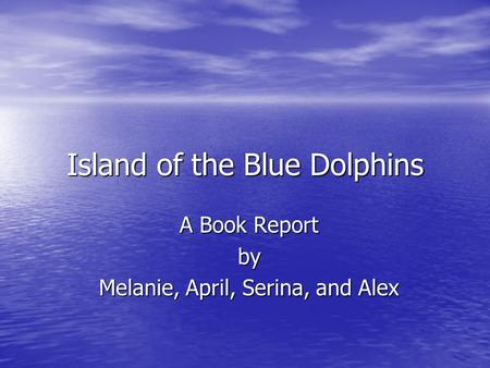Island of the Blue Dolphins A Book Report by Melanie, April, Serina, and Alex.